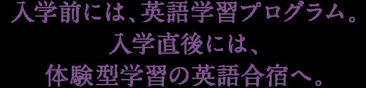 入学前には、英語学習プログラム。入学直後には、体験型学習の英語合宿へ。