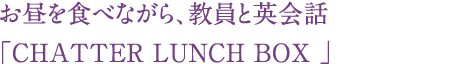 お昼を食べながら、教員と英会話「CHATTER LUNCH BOX 」