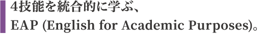 4技能を統合的に学ぶ、「EAP(English for Academic Purposes)」。