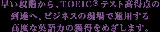 早い段階から、TOEICRテスト高得点の到達へ。ビジネスの現場で通用する高度な英語力の獲得をめざします。