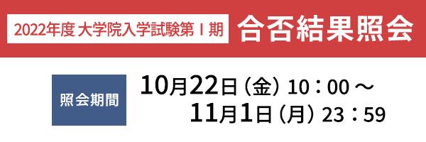 大学院入学試験第Ⅰ期 合否結果照会(10月22日(金)10:00 ~ 11月1日(月)23:59)
